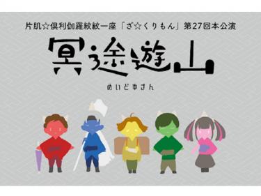 【中止】片肌☆倶利伽羅紋紋一座「ざ☆くりもん」第27回本公演『冥途遊山』